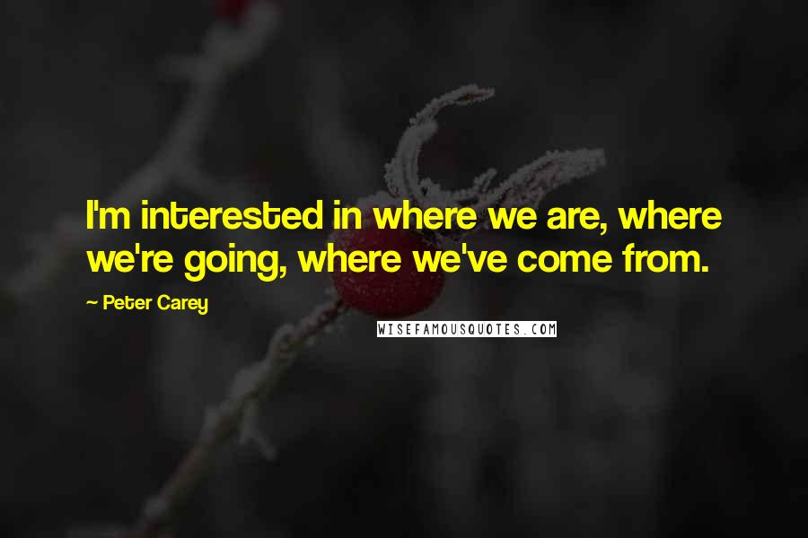 Peter Carey quotes: I'm interested in where we are, where we're going, where we've come from.