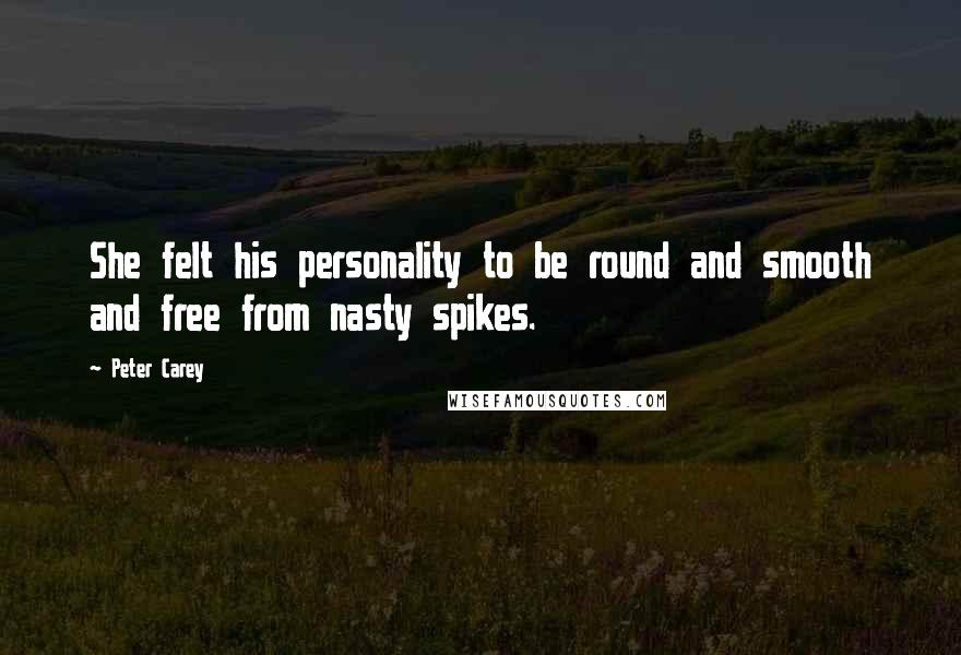 Peter Carey quotes: She felt his personality to be round and smooth and free from nasty spikes.