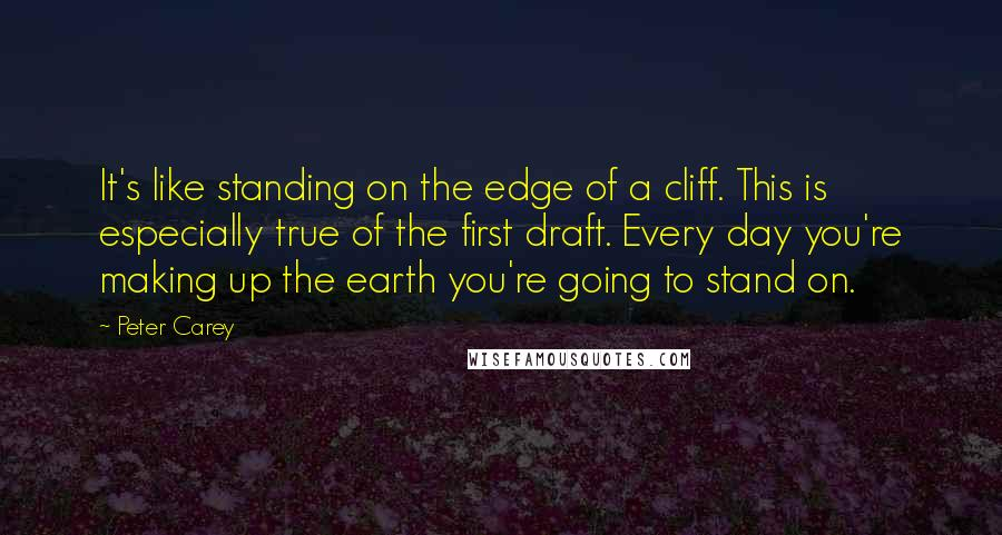 Peter Carey quotes: It's like standing on the edge of a cliff. This is especially true of the first draft. Every day you're making up the earth you're going to stand on.