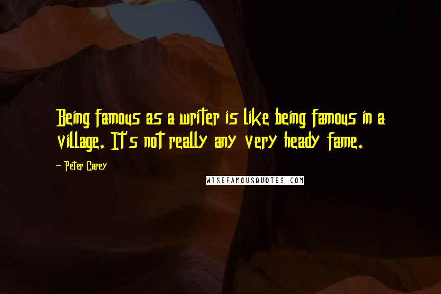 Peter Carey quotes: Being famous as a writer is like being famous in a village. It's not really any very heady fame.