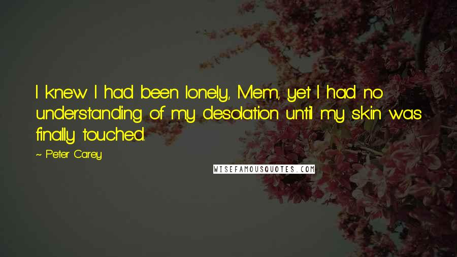 Peter Carey quotes: I knew I had been lonely, Mem, yet I had no understanding of my desolation until my skin was finally touched.