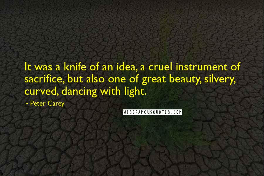 Peter Carey quotes: It was a knife of an idea, a cruel instrument of sacrifice, but also one of great beauty, silvery, curved, dancing with light.