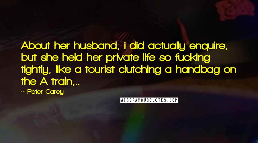 Peter Carey quotes: About her husband, i did actually enquire, but she held her private life so fucking tightly, like a tourist clutching a handbag on the A train,..