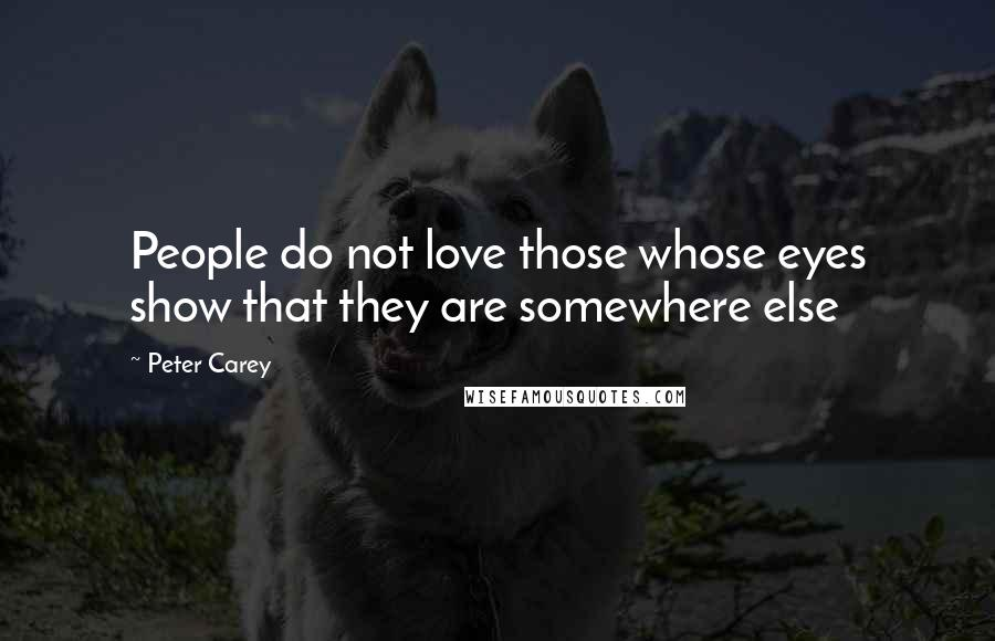 Peter Carey quotes: People do not love those whose eyes show that they are somewhere else