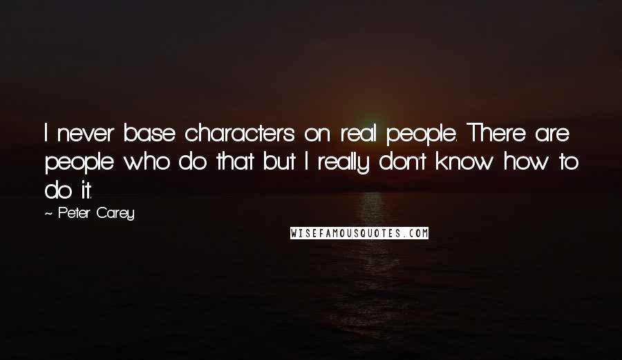 Peter Carey quotes: I never base characters on real people. There are people who do that but I really don't know how to do it.