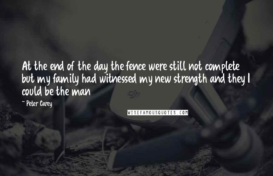 Peter Carey quotes: At the end of the day the fence were still not complete but my family had witnessed my new strength and they I could be the man