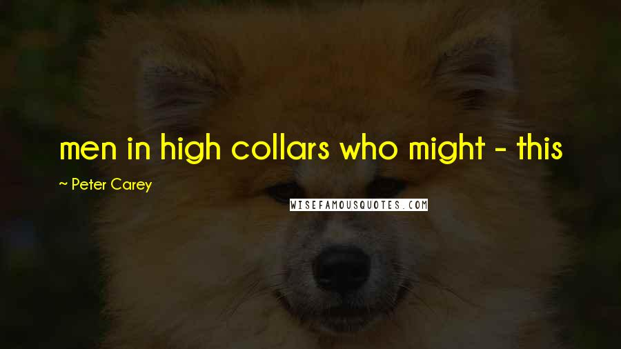 Peter Carey quotes: men in high collars who might - this