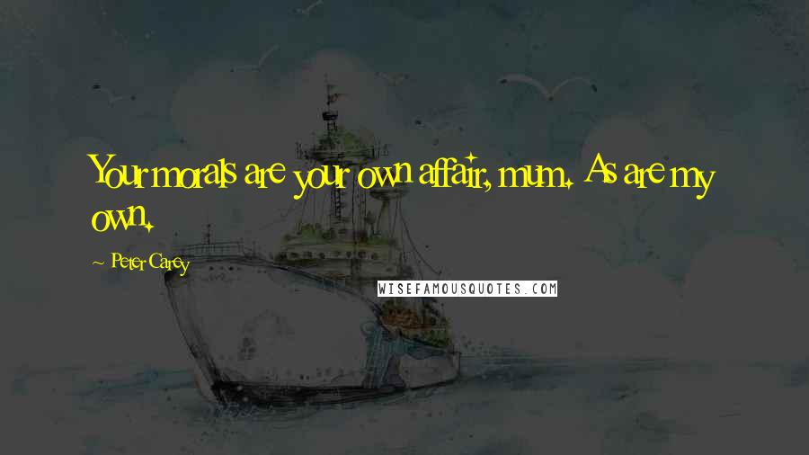 Peter Carey quotes: Your morals are your own affair, mum. As are my own.