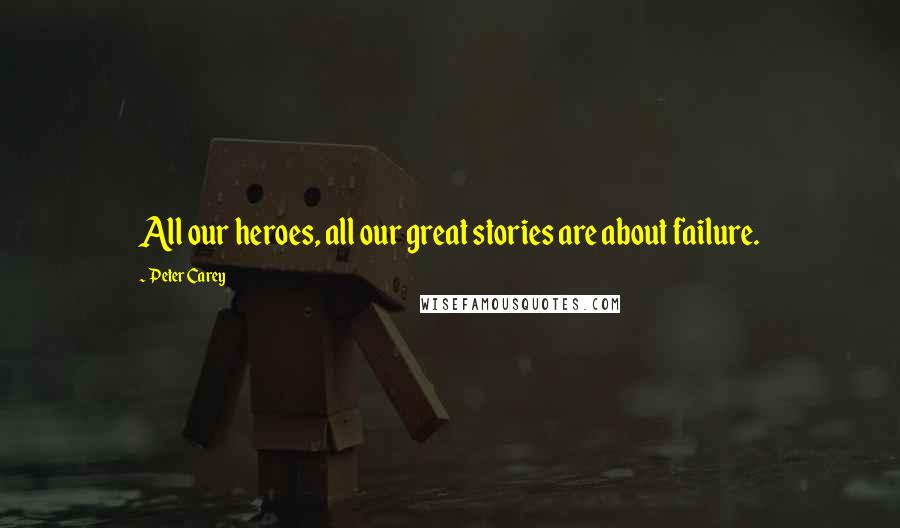 Peter Carey quotes: All our heroes, all our great stories are about failure.