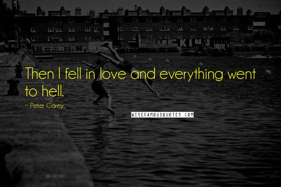 Peter Carey quotes: Then I fell in love and everything went to hell.