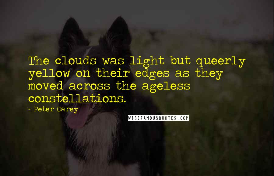Peter Carey quotes: The clouds was light but queerly yellow on their edges as they moved across the ageless constellations.