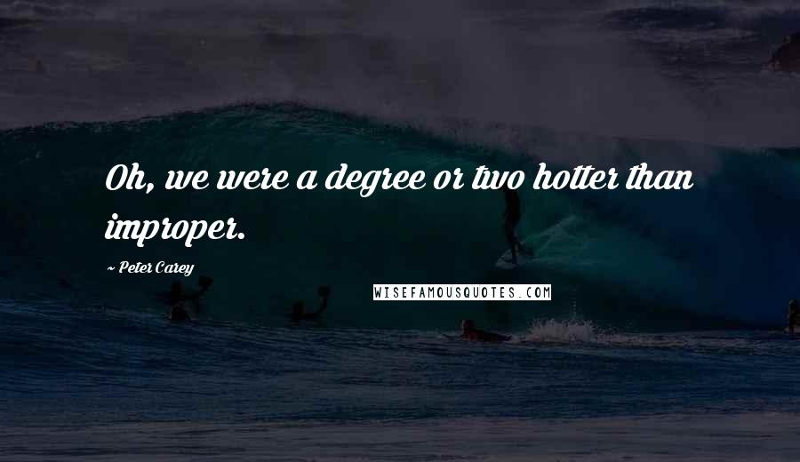 Peter Carey quotes: Oh, we were a degree or two hotter than improper.