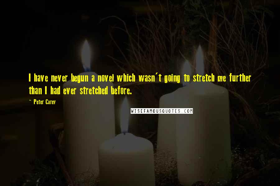 Peter Carey quotes: I have never begun a novel which wasn't going to stretch me further than I had ever stretched before.