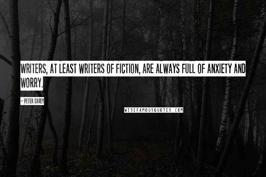 Peter Carey quotes: Writers, at least writers of fiction, are always full of anxiety and worry.