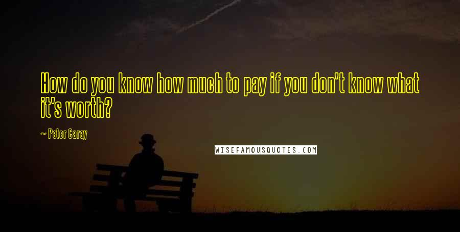 Peter Carey quotes: How do you know how much to pay if you don't know what it's worth?
