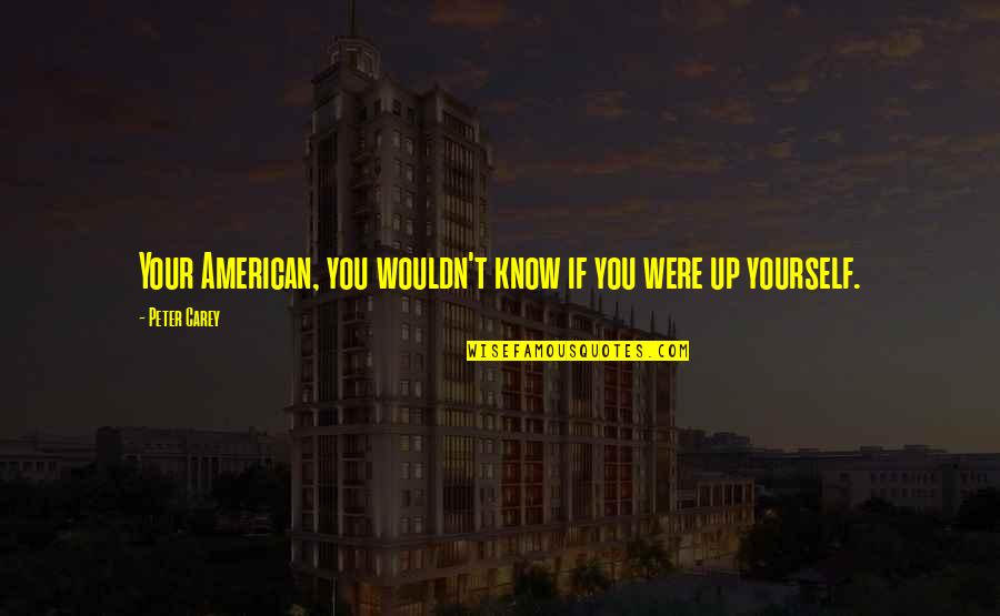 Peter Carey Quotes By Peter Carey: Your American, you wouldn't know if you were