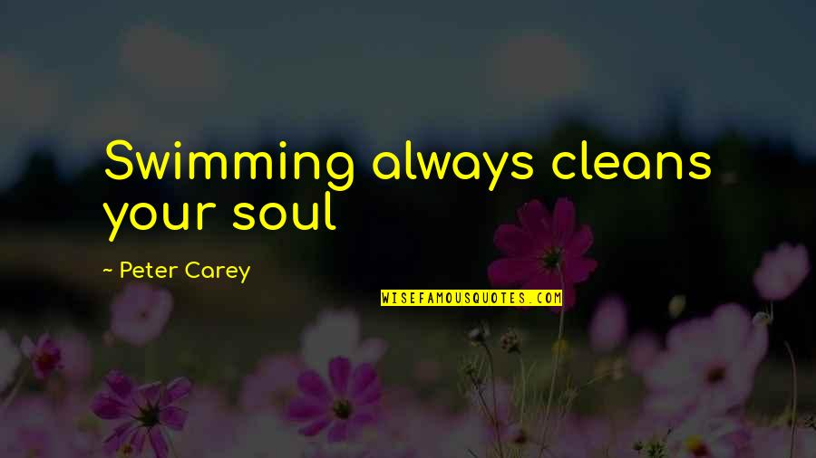 Peter Carey Quotes By Peter Carey: Swimming always cleans your soul
