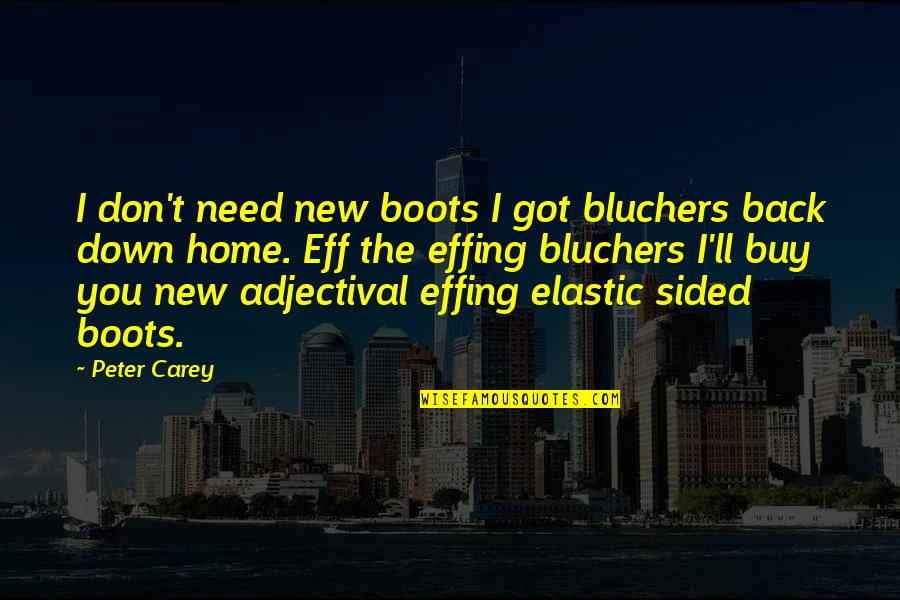Peter Carey Quotes By Peter Carey: I don't need new boots I got bluchers