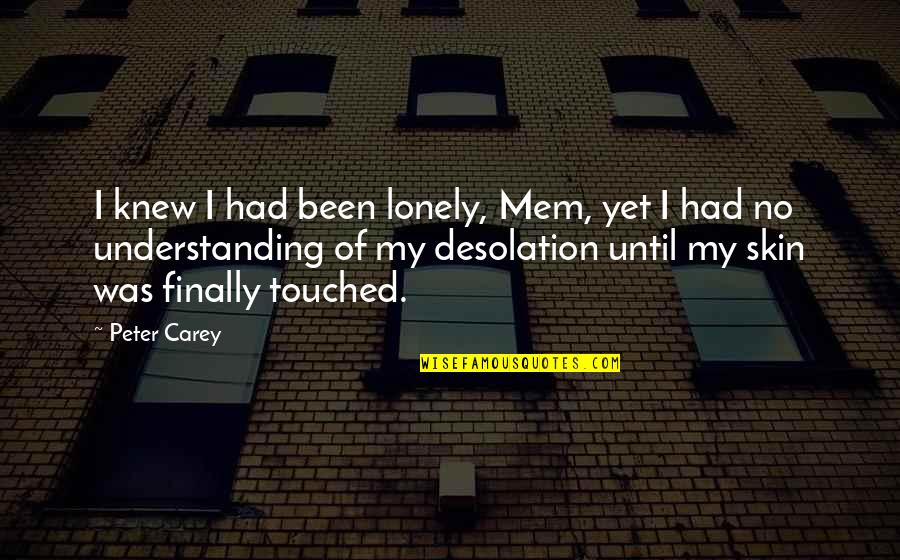Peter Carey Quotes By Peter Carey: I knew I had been lonely, Mem, yet