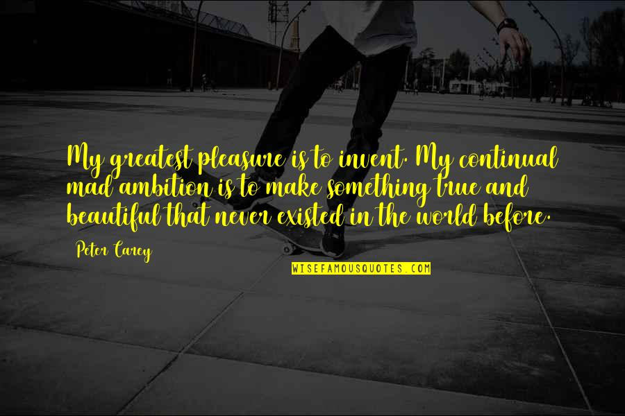 Peter Carey Quotes By Peter Carey: My greatest pleasure is to invent. My continual
