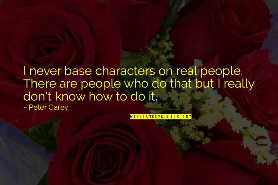 Peter Carey Quotes By Peter Carey: I never base characters on real people. There