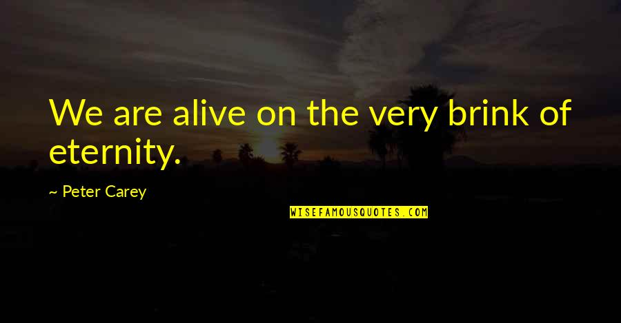 Peter Carey Quotes By Peter Carey: We are alive on the very brink of