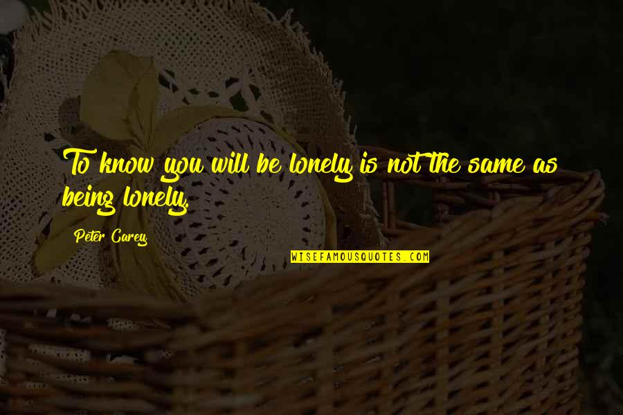 Peter Carey Quotes By Peter Carey: To know you will be lonely is not