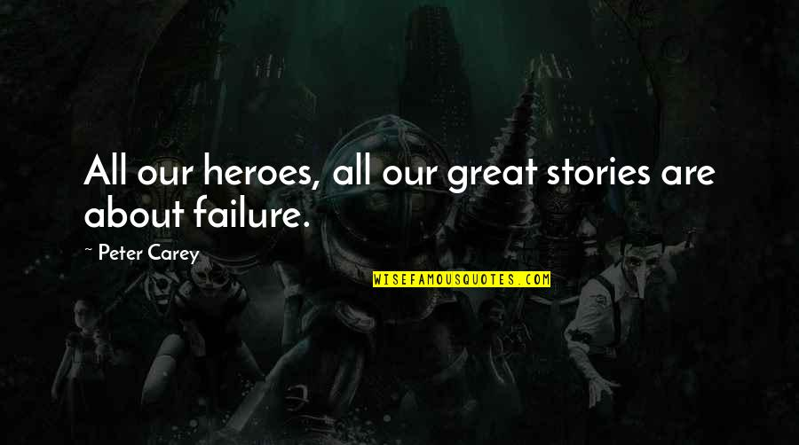 Peter Carey Quotes By Peter Carey: All our heroes, all our great stories are