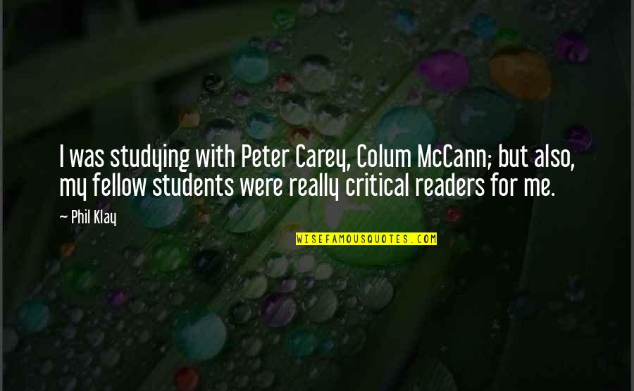 Peter Carey Quotes By Phil Klay: I was studying with Peter Carey, Colum McCann;
