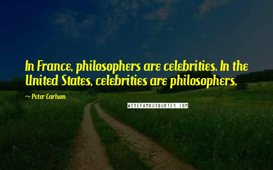 Peter Carlson quotes: In France, philosophers are celebrities. In the United States, celebrities are philosophers.