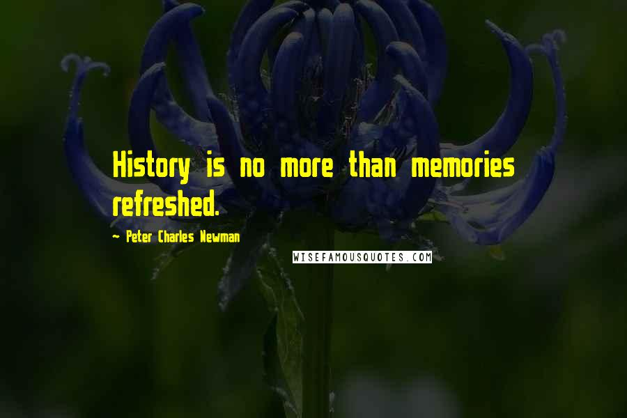 Peter Charles Newman quotes: History is no more than memories refreshed.