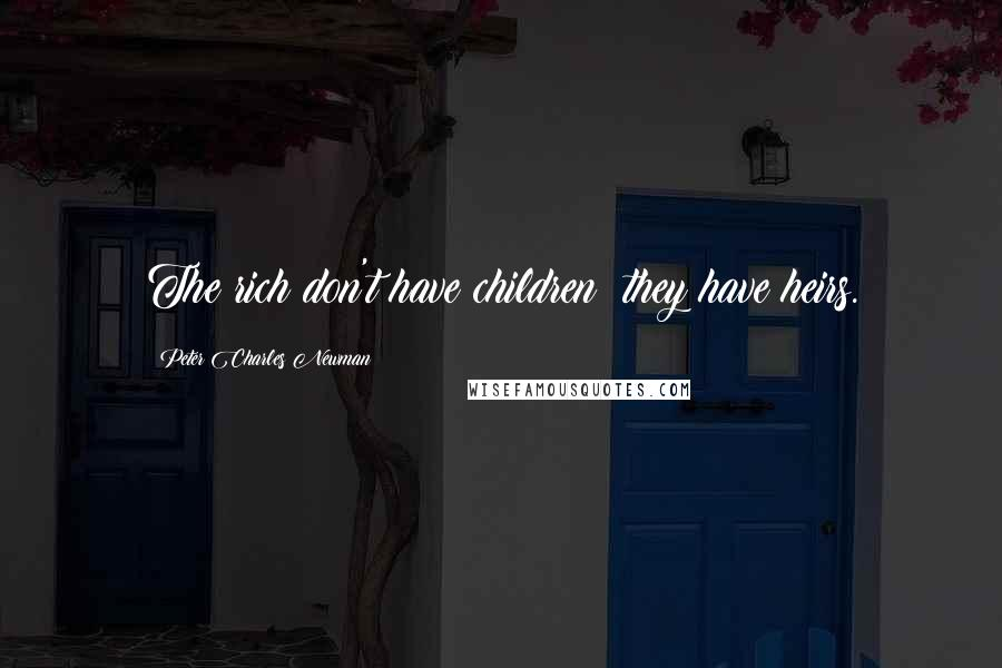 Peter Charles Newman quotes: The rich don't have children; they have heirs.