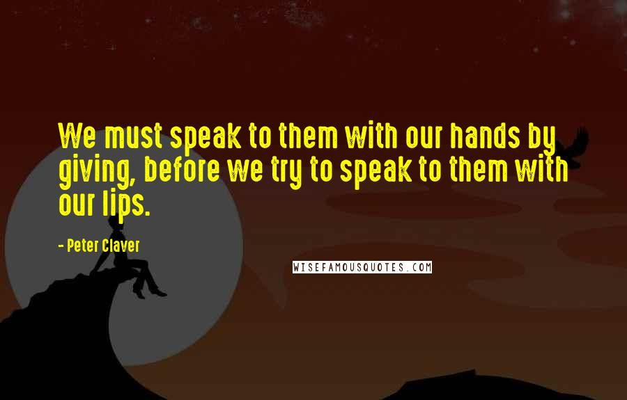 Peter Claver quotes: We must speak to them with our hands by giving, before we try to speak to them with our lips.