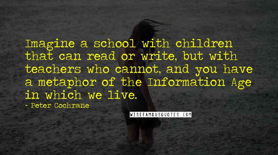 Peter Cochrane quotes: Imagine a school with children that can read or write, but with teachers who cannot, and you have a metaphor of the Information Age in which we live.