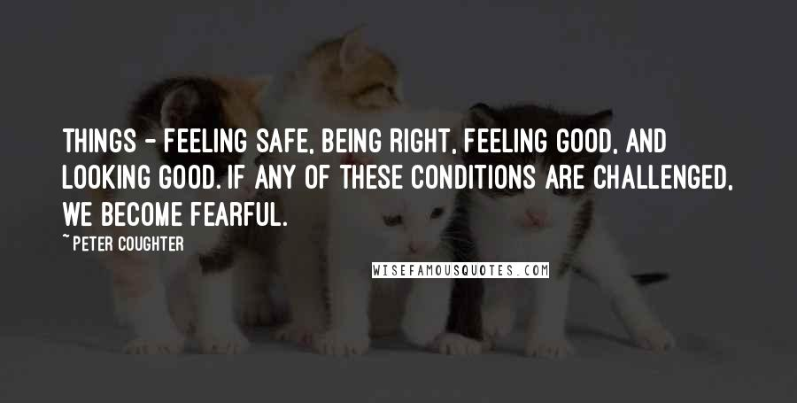 Peter Coughter quotes: things - Feeling Safe, Being Right, Feeling Good, and Looking Good. If any of these conditions are challenged, we become fearful.