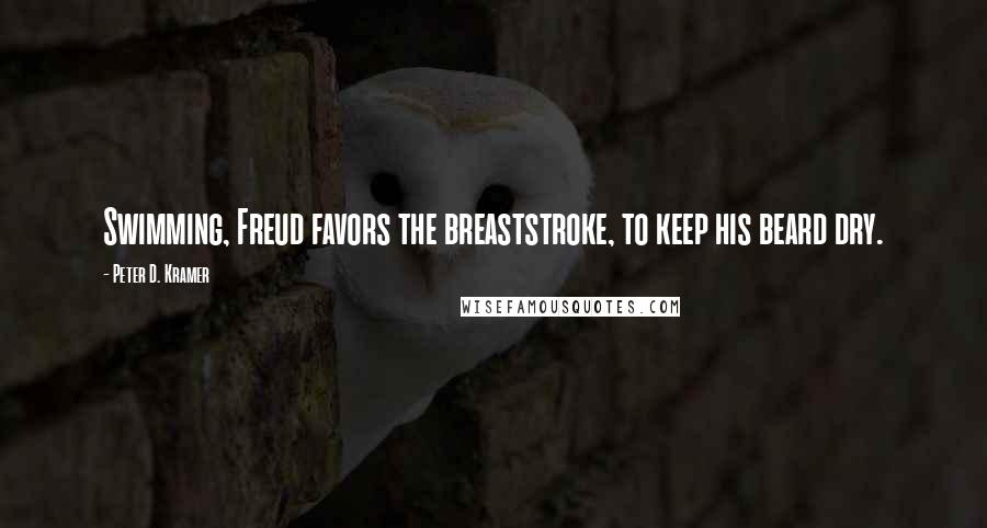 Peter D. Kramer quotes: Swimming, Freud favors the breaststroke, to keep his beard dry.