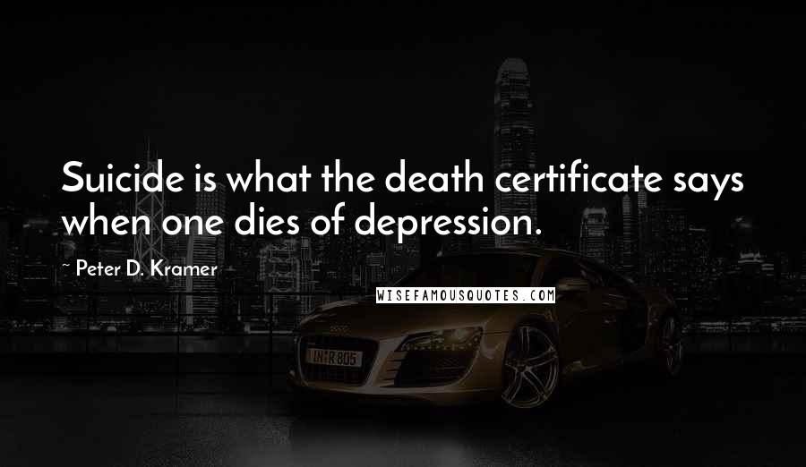 Peter D. Kramer quotes: Suicide is what the death certificate says when one dies of depression.