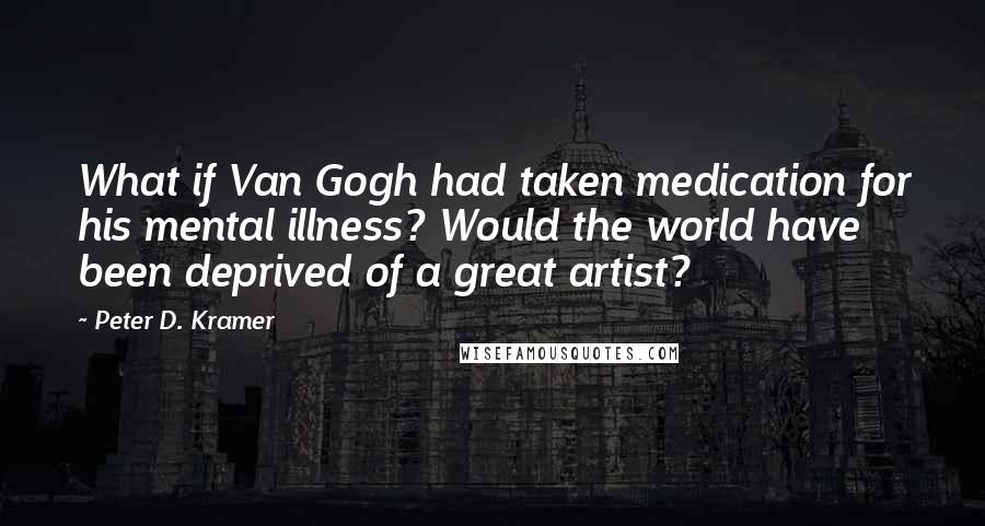 Peter D. Kramer quotes: What if Van Gogh had taken medication for his mental illness? Would the world have been deprived of a great artist?