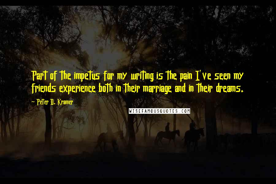Peter D. Kramer quotes: Part of the impetus for my writing is the pain I've seen my friends experience both in their marriage and in their dreams.