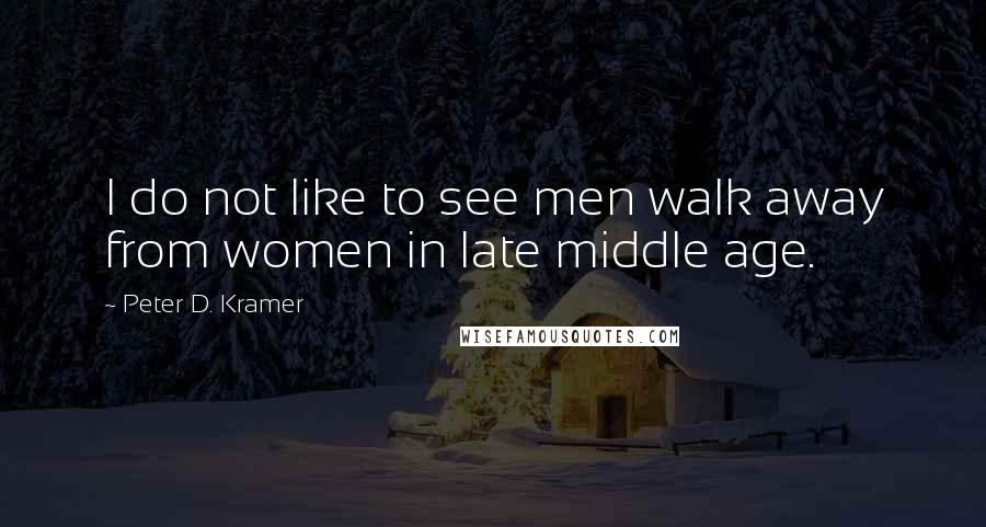 Peter D. Kramer quotes: I do not like to see men walk away from women in late middle age.