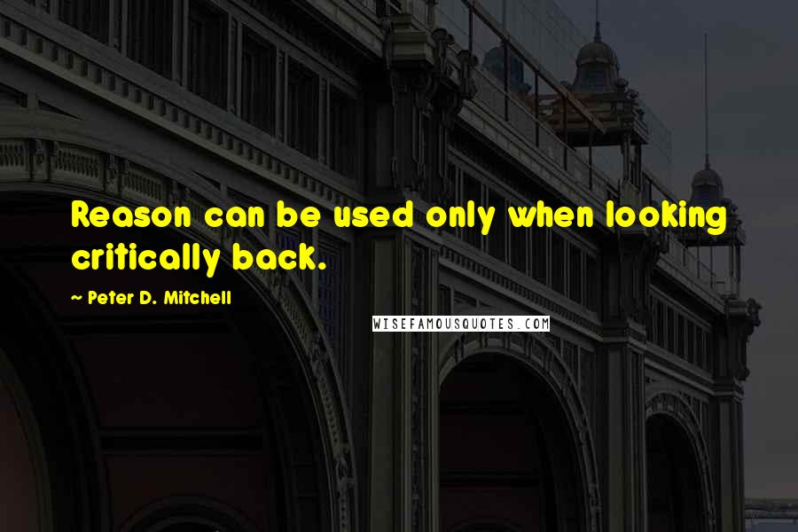Peter D. Mitchell quotes: Reason can be used only when looking critically back.