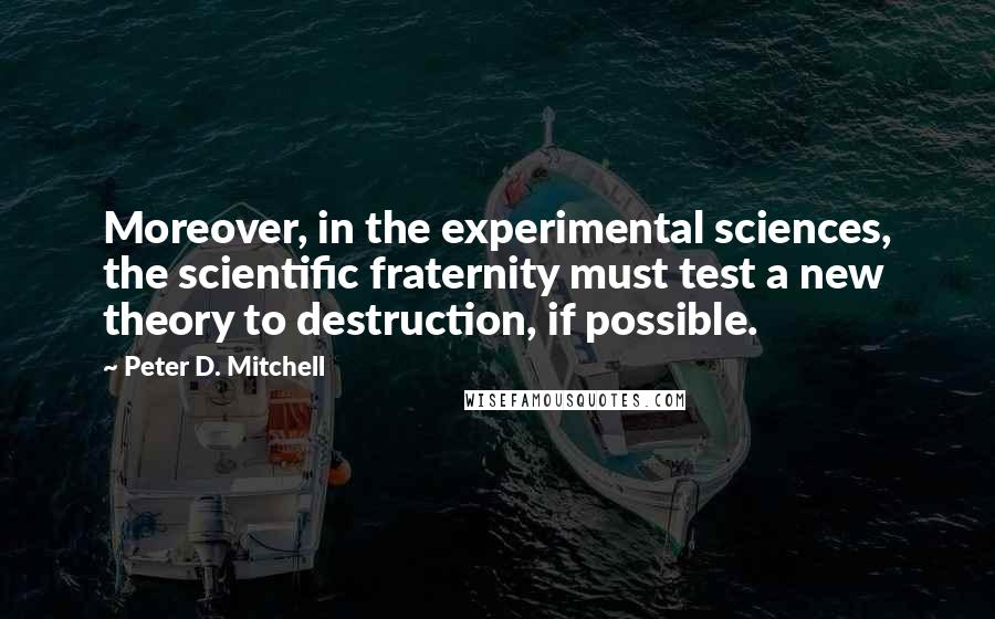 Peter D. Mitchell quotes: Moreover, in the experimental sciences, the scientific fraternity must test a new theory to destruction, if possible.