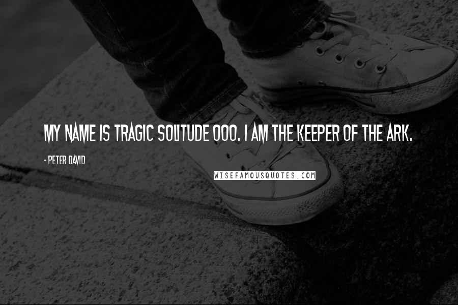 Peter David quotes: My name is Tragic Solitude 000. I am the Keeper of the Ark.