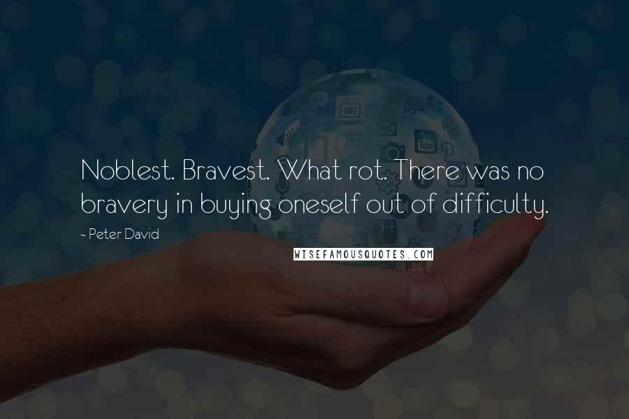 Peter David quotes: Noblest. Bravest. What rot. There was no bravery in buying oneself out of difficulty.