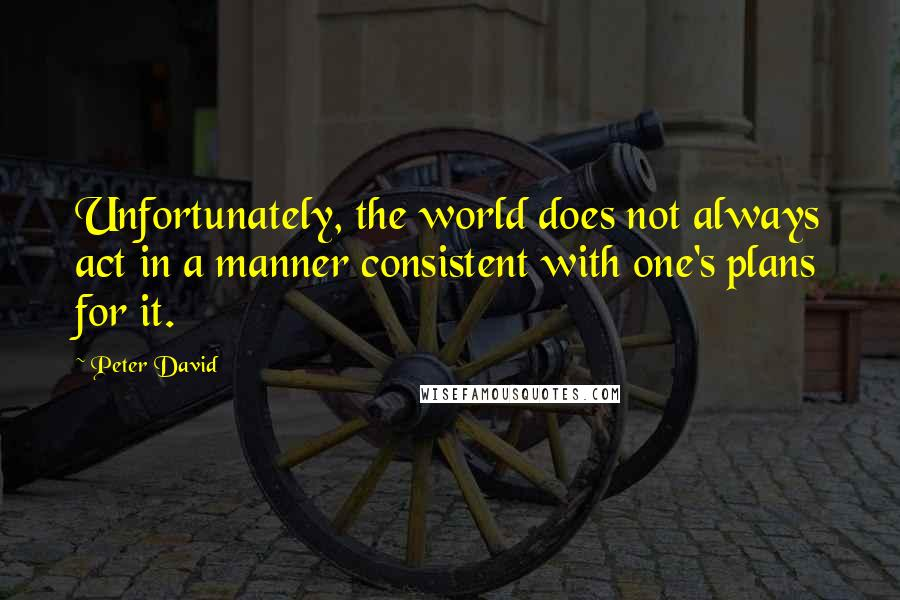 Peter David quotes: Unfortunately, the world does not always act in a manner consistent with one's plans for it.