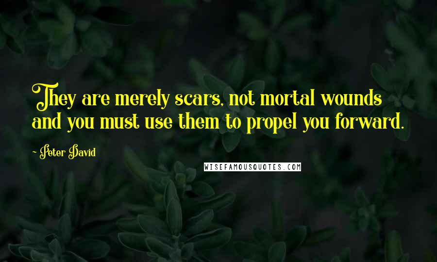Peter David quotes: They are merely scars, not mortal wounds and you must use them to propel you forward.