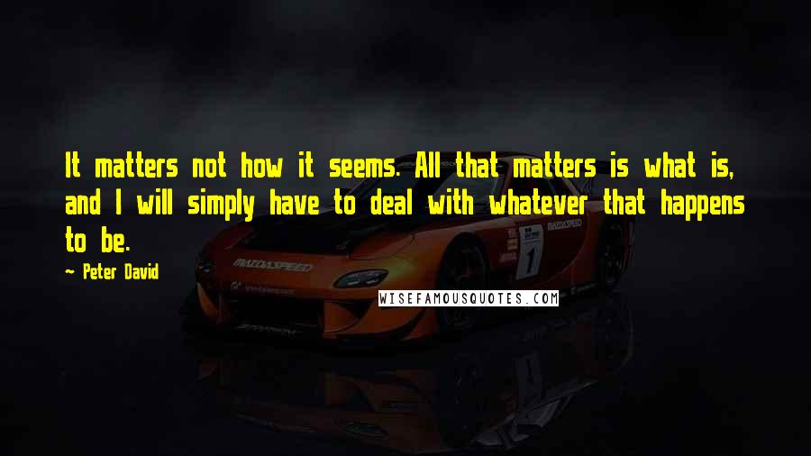 Peter David quotes: It matters not how it seems. All that matters is what is, and I will simply have to deal with whatever that happens to be.