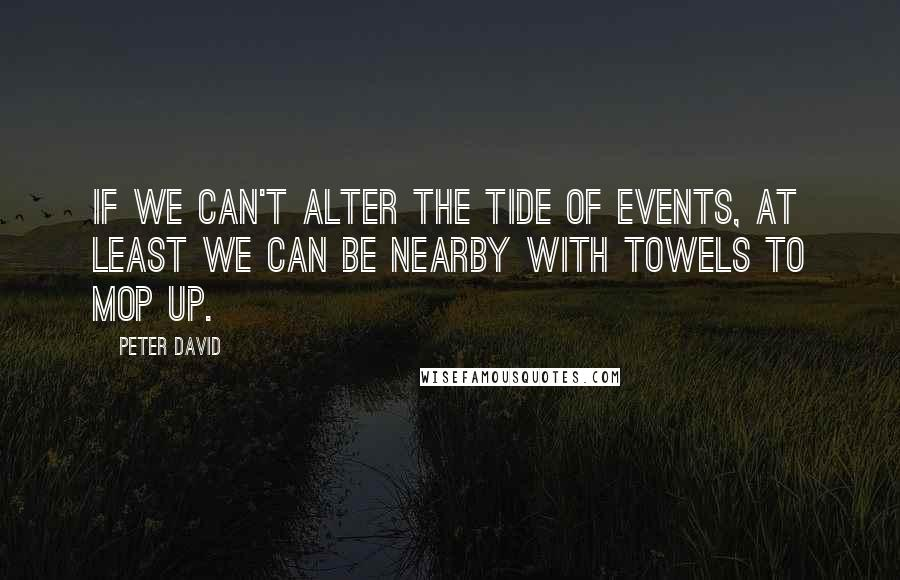 Peter David quotes: If we can't alter the tide of events, at least we can be nearby with towels to mop up.