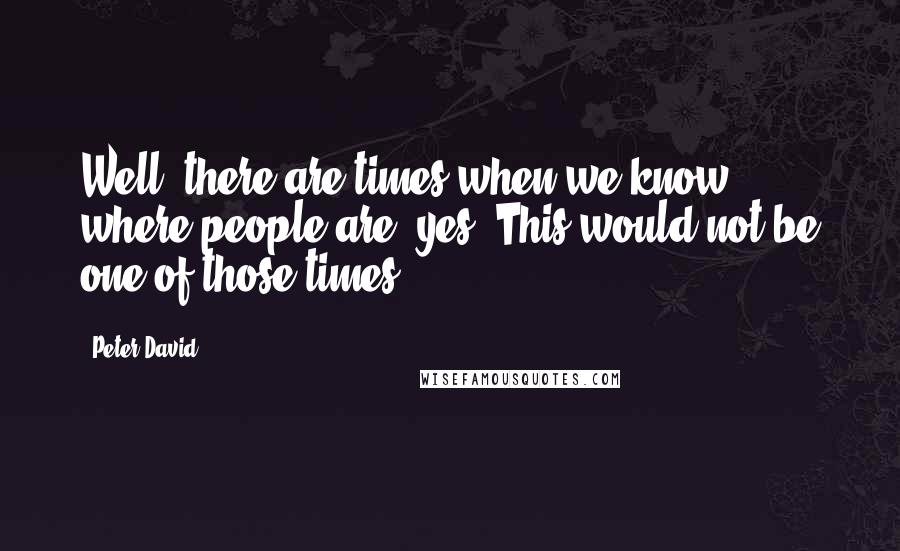 Peter David quotes: Well, there are times when we know where people are, yes? This would not be one of those times.