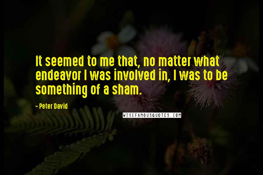 Peter David quotes: It seemed to me that, no matter what endeavor I was involved in, I was to be something of a sham.
